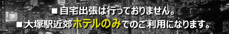 自宅出張は行っておりません。大塚駅近郊ホテルのみでのご利用になります